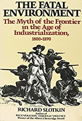 The Fatal Environment: The Myth of the Frontier in the Age of Industrialization, 1800-1890 (Wesleyan paperback) by Richard Slotkin (1986-12-01)