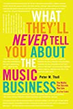 What They'll Never Tell You About the Music Business: The Myths, the Secrets, the Lies (& a Few Truths)