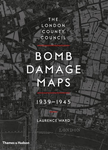 The London County Council Bomb Damage Maps, 1939-1945 by Laurence Ward (2016-03-14)