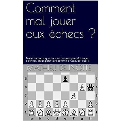 Comment mal jouer aux échecs ?: Traité humoristique pour ne rien comprendre au jeu d'échecs. Enfin, pour faire comme d'habitude, quoi ! (Echecs faciles t. 1)