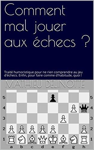 Comment mal jouer aux échecs ?: Traité humoristique pour ne rien comprendre au jeu d'échecs. Enfin, pour faire comme d'habitude, quoi ! (Echecs faciles t. 1) (French Edition)