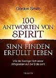 100 ANTWORTEN VON SPIRIT: SINN FINDEN, ERFÜLLT LEBEN: Wie die Geistige Welt unser Alltagsleben auf der Erde sieht