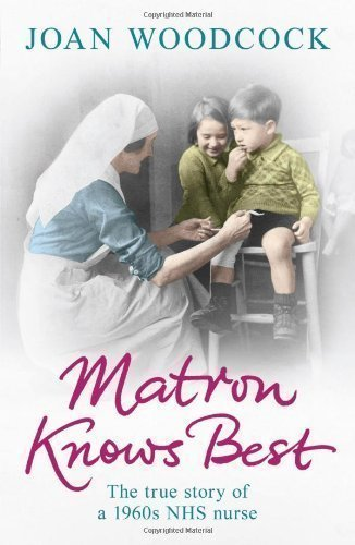 Matron Knows Best: The True Story of a 1960s NHS Nurse by Woodcock, Joan [07 July 2011]