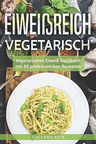 Eiweißreich Vegetarisch: Vegetarisches Eiweiß Kochbuch mit 69 proteinreichen Rezepten - Vegetarisches Kochbuch für gesunden Muskelaufbau und Definition