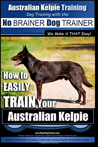 Australian Kelpie Training | Dog Training with the No BRAINER Dog TRAINER ~ We Make it THAT Easy!: How to EASILY TRAIN…