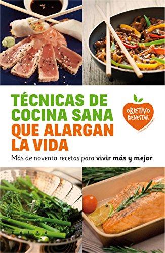 Técnicas de cocina sana que alargan la vida: Más de noventa recetas para vivir más