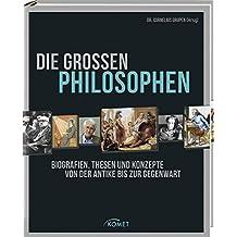 Die großen Philosophen: Biografien, Thesen und Konzepte von der Antike bis zur Gegenwart