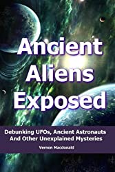 Ancient Aliens Exposed: Debunking UFOs, Ancient Astronauts And Other Unexplained Mysteries (ancient aliens, ancient astronaut theory, ufo Book 1) (English Edition)