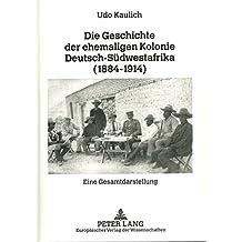 Die Geschichte der ehemaligen Kolonie Deutsch-Südwestafrika (1884-1914): Eine Gesamtdarstellung
