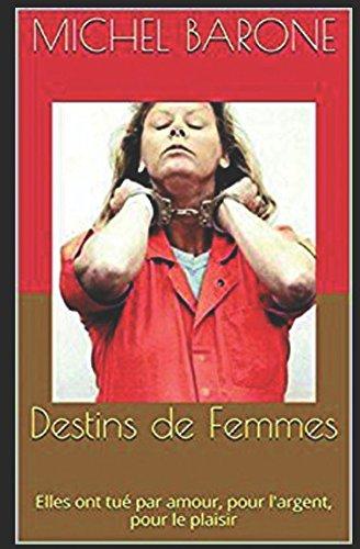 Destins de Femmes: Elles ont côtoyé la mort pour l'amour, pour l'argent, pour le plaisir