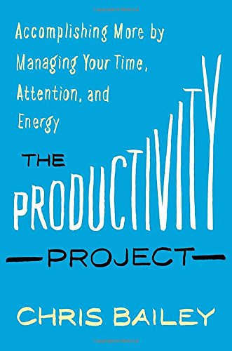 Productivity Project: Accomplishing More by Managing Your Time, Attention, and Energy Better