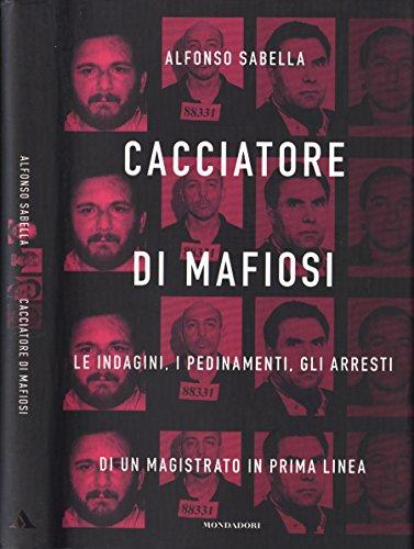 Cacciatore di mafiosi. Le indagini, i pedinamenti, gli arresti di un magistrato in prima linea.
