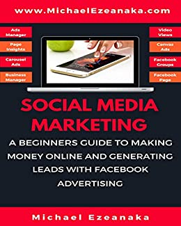 Social Media Marketing: A Beginners Guide To Making Money Online And Generating Leads With Facebook Advertising (English Edition) di [Ezeanaka, Michael ]