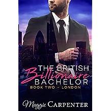 The British Billionaire Bachelor: Book Two: London (Alpha Male Dominant Billionaire Series 2)
