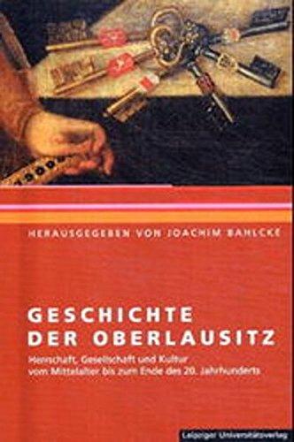 Geschichte der Oberlausitz: Herrschaft, Gesellschaft und Kultur vom Mittelalter bis zum Ende des 20. Jahrhunderts