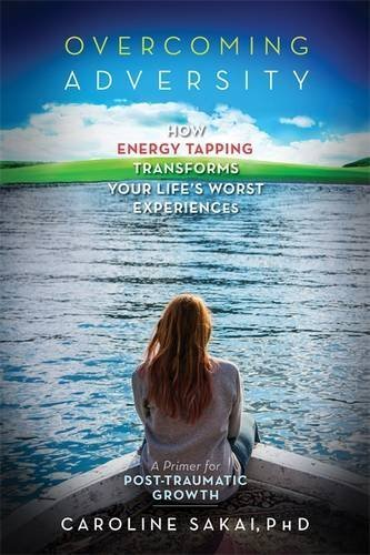 Overcoming Adversity: How Energy Tapping Transforms Your Life's Worst Experiences: A Primer for Post-Traumatic Growth by Caroline Sakai (2014-11-30)