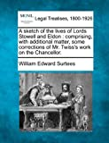 A sketch of the lives of Lords Stowell and Eldon: comprising, with additional matter, some corrections of Mr. Twiss's work on the Chancellor. by William Edward Surtees (2010-12-17)