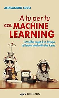 A tu per tu col Machine Learning: L'incredibile viaggio di un developer nel favoloso mondo della Data Science di [Cucci, Alessandro]