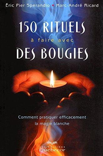 150 rituels à faire avec des bougies - Comment pratiquer efficacement la magie blanche