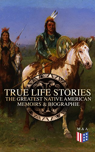 True Life Stories: The Greatest Native American Memoirs & Biographies: Geronimo, Charles Eastman, Black Hawk, King Philip, Sitting Bull & Crazy Horse (English Edition)