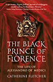 The Black Prince of Florence: The Spectacular Life and Treacherous World of Alessandro de' Medici - Catherine Fletcher