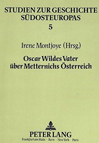 Oscar Wildes Vater über Metternichs Österreich: William Wilde - ein irischer Augenarzt über Biedermeier und Vormärz in Wien- Herausgegeben von Irene Montjoye (Studien zur Geschichte Südosteuropas)
