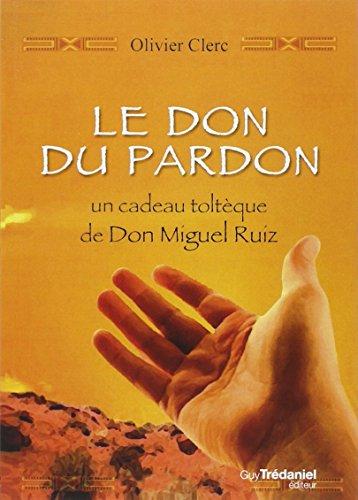 Le don du pardon : un cadeau toltque de Don Miguel Ruiz
