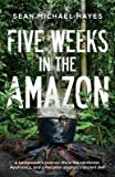 [(Five Weeks in the Amazon : A Backpacker's Journey: Life in the Rainforest, Ayahuasca, and a Peruvian Shaman's Ancient Diet)] [By (author) Sean Michael Hayes] published on (December, 2014)