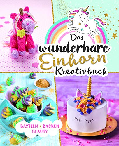 Das wunderbare Einhorn-Kreativbuch: Basteln Backen Beauty - Cookie Duschgel