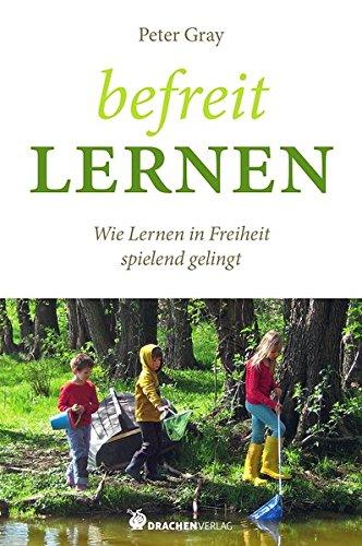 Befreit lernen: Wie Lernen in Freiheit spielend gelingt (Bücher für Bildung) (Buch, Bildung)
