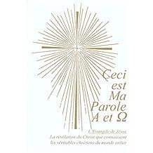 Ceci est Ma Parole Alpha et Oméga. L'Evangile de Jésus.: La révélation du Christ que connaissent les véritables chrétiens du monde entier