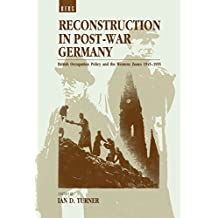 Reconstruction in Post-War Germany: British Occupation Policy and the Western Zones, 1945-1955