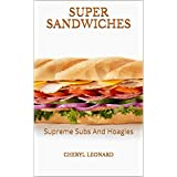 Super Sandwiches: Supreme Subs And Hoagies (English Edition)