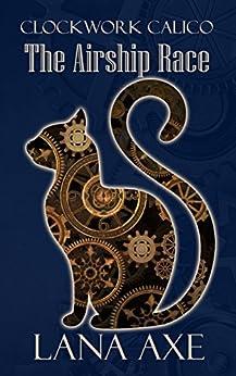 The Airship Race (Clockwork Calico Book 3) (English Edition) di [Axe, Lana]