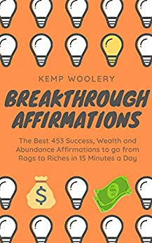 Breakthrough Affirmations: The Best 453 Success, Wealth and Abundance  Affirmations to go from Rags to Riches in 15 Minutes a Day (English Edition) van [Woolery, Kemp]