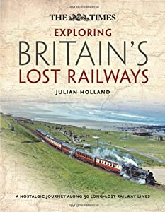 Exploring Britain's Lost Railways: A nostalgic journey along 50 long-lost railway lines, by Julian Holland