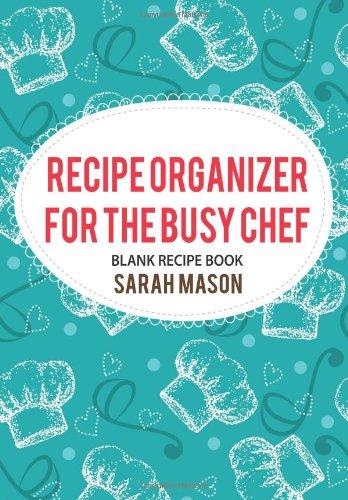 Recipe Organizer for the Busy Chef: Blank Recipe Book