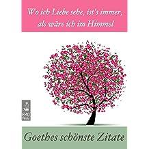 Goethes schönste Zitate: Wo ich Liebe sehe, ist's immer, als wäre ich im Himmel. Gedanken, Lebensweisheiten, Aphorismen: Illustrierte Ausgabe