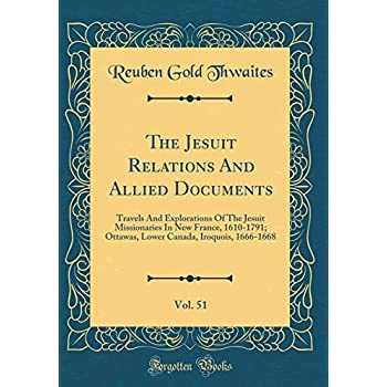 The Jesuit Relations and Allied Documents, Vol. 51: Travels and Explorations of the Jesuit Missionaries in New France, 1610-1791; Ottawas, Lower Canada, Iroquois, 1666-1668 (Classic Reprint)
