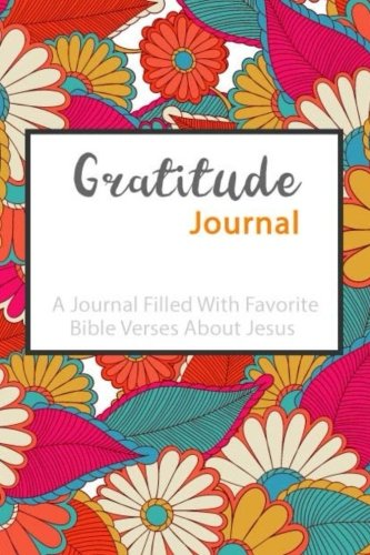 Gratitude Journal A Journal Filled With Favorite Bible Verses About Jesus: Keep Up With Life's Daily Blessings, Grateful Journal, Notebook, Diary and ... I'm grateful, Daily Scriptures (6x9 inches)