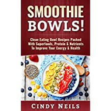Smoothie Bowls: Clean Eating Bowl Recipes Packed With Superfoods, Protein & Nutrients to Improve Your Energy & Health (English Edition)
