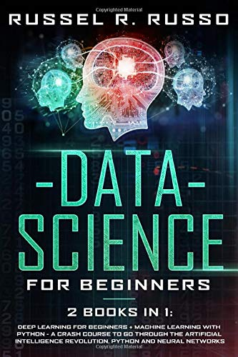 Data Science for Beginners: 2 Books in 1: Deep Learning for Beginners + Machine Learning with Python - A Crash Course to Go Through the Artificial Intelligence Revolution, Python and Neural Networks