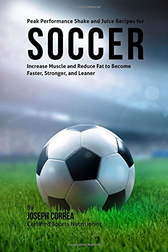 Peak Performance Shake and Juice Recipes for Soccer: Increase Muscle and Reduce Fat to Become Faster, Stronger, and Leaner por Joseph Correa