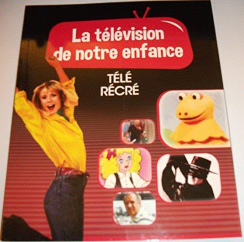 LA TELEVISION DE NOTRE ENFANCE VOLUME 6 TELE RECRE