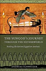 The Sungod's Journey through the Netherworld: Reading the Ancient Egyptian Amduat by Andreas Schweizer (2010-04-08)