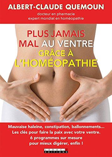 Plus jamais mal au ventre grâce à l'homéopathie: Mauvaise haleine, constipation, ballonnements... Les clés pour faire la paix avec votre ventre.