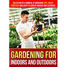 Gardening For Indoors And Outdoors: Collection Of A Handful Of Gardening Tips, Tricks, Strategies And Idea's To Garden Indoors And Outdoors (English Edition)