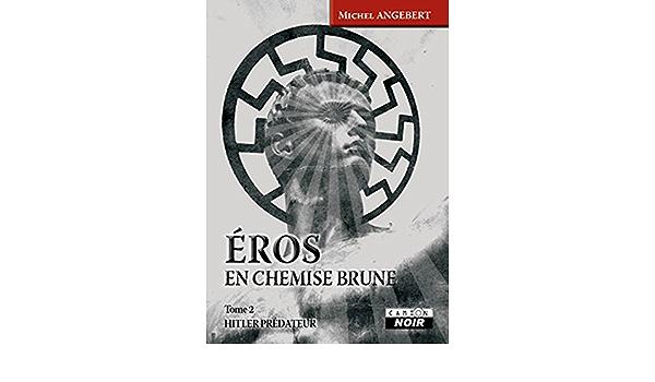 Eros En Chemise Brune Hitler Predateur Camion Noir Ebook Angebert Michel Amazon Fr