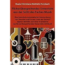 Fächerübergreifender Unterricht aus der Sicht des Faches Musik: Eine historisch-systematische Untersuchung von Theorien und Praxen sowie der Entwurf ... Unterrichts mit Musik (Musik & Mee(h)r)