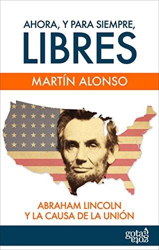 Ahora, y para siempre, libres.: Abraham Lincoln y la causa de la Unión por Martín Alonso